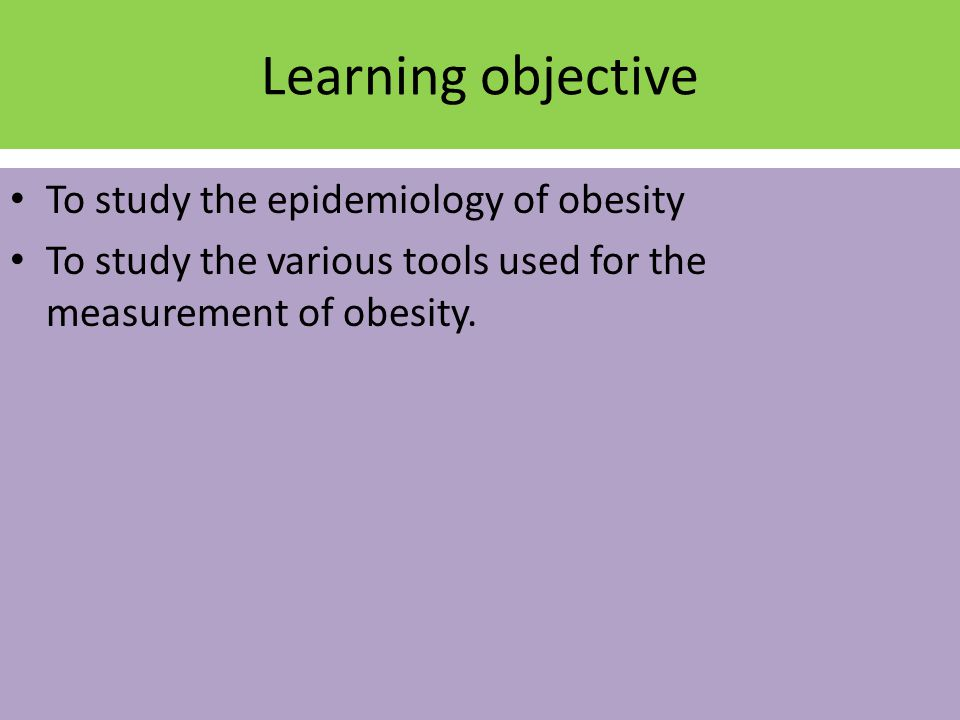 Learning objective To study the epidemiology of obesity To study the various tools used for the measurement of obesity.
