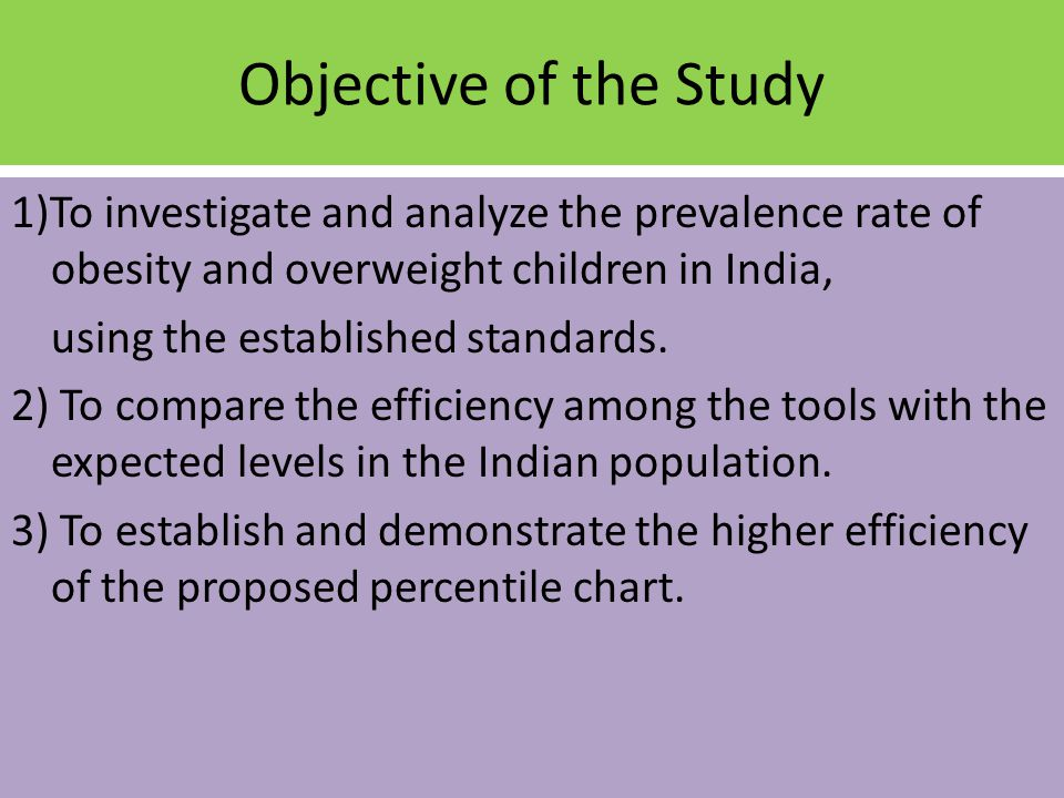 Objective of the Study 1)To investigate and analyze the prevalence rate of obesity and overweight children in India, using the established standards.