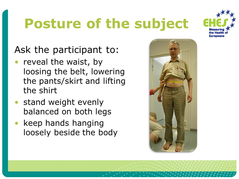 Posture of the subject Ask the participant to: reveal the waist, by loosing the belt, lowering the pants/skirt and lifting the shirt stand weight evenly balanced on both legs keep hands hanging loosely beside the body