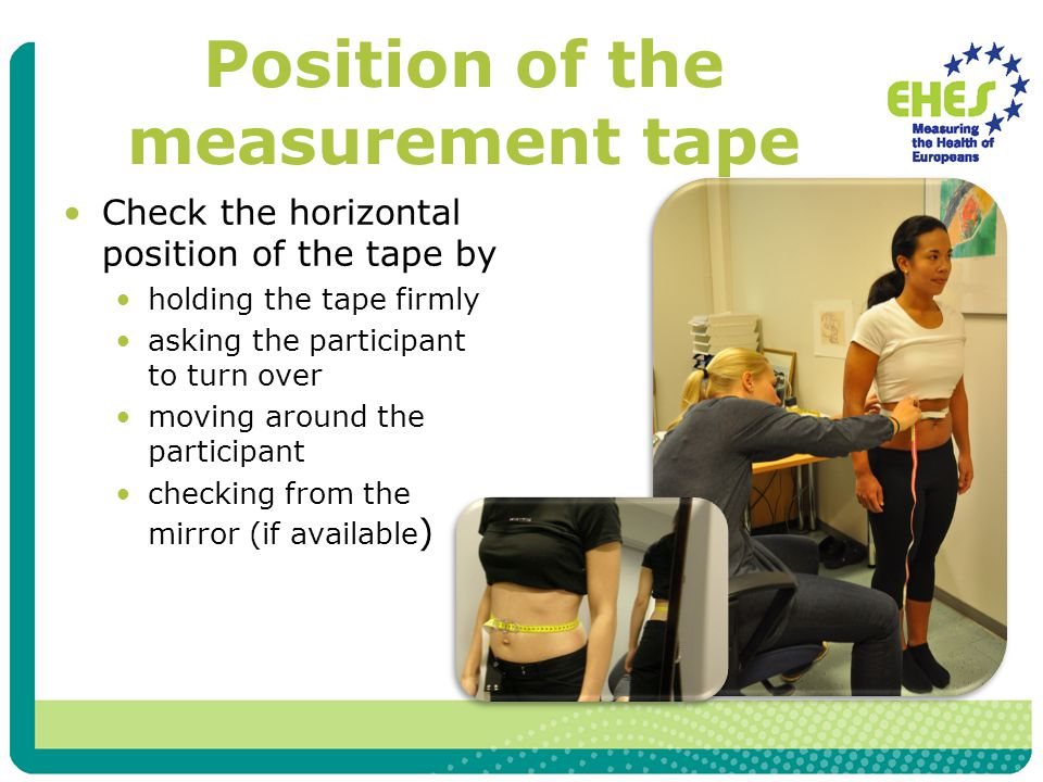 Waist measurement Check that the tape is not too tight or too loose You should be able to place one finger between the tape and the subject's body Ask the participant to breath normally Read the waist circumference at the end of a light exhale