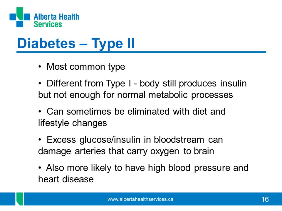 16 Diabetes – Type ll Most common type Different from Type I - body still produces insulin but not enough for normal metabolic processes Can sometimes be eliminated with diet and lifestyle changes Excess glucose/insulin in bloodstream can damage arteries that carry oxygen to brain Also more likely to have high blood pressure and heart disease