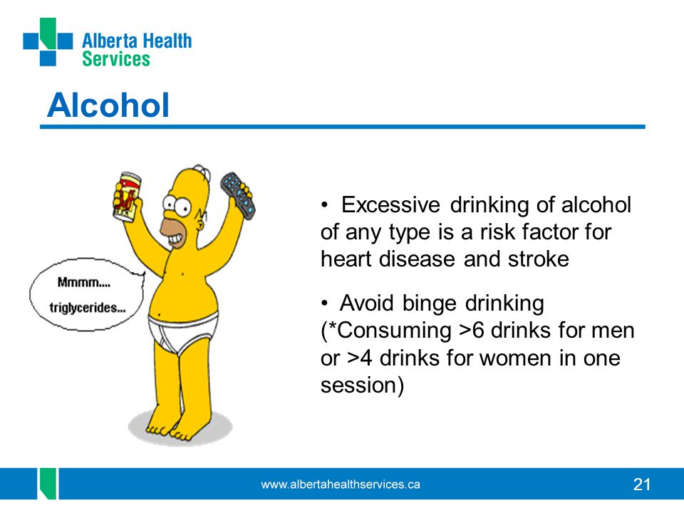 21 Alcohol Excessive drinking of alcohol of any type is a risk factor for heart disease and stroke Avoid binge drinking (*Consuming >6 drinks for men or >4 drinks for women in one session)