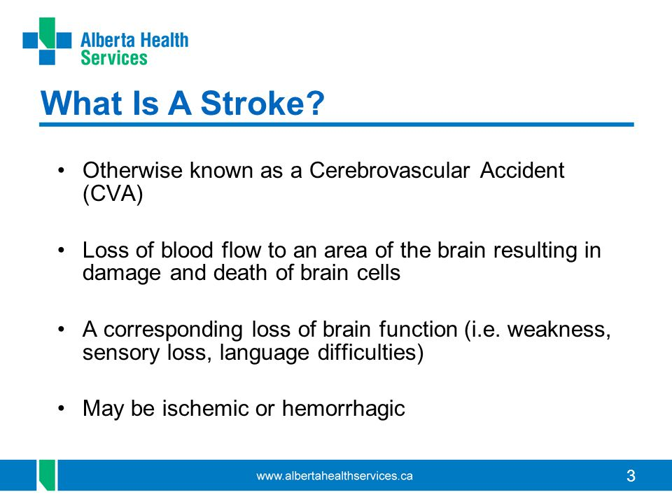 3 Otherwise known as a Cerebrovascular Accident (CVA) Loss of blood flow to an area of the brain resulting in damage and death of brain cells A corresponding loss of brain function (i.e.