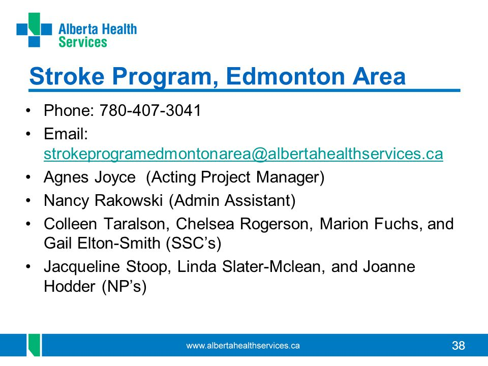 38 Stroke Program, Edmonton Area Phone: 780-407-3041 Email: strokeprogramedmontonarea@albertahealthservices.ca strokeprogramedmontonarea@albertahealthservices.ca Agnes Joyce (Acting Project Manager) Nancy Rakowski (Admin Assistant) Colleen Taralson, Chelsea Rogerson, Marion Fuchs, and Gail Elton-Smith (SSC's) Jacqueline Stoop, Linda Slater-Mclean, and Joanne Hodder (NP's)