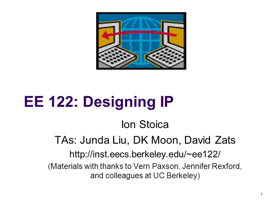 1 EE 122: Designing IP Ion Stoica TAs: Junda Liu, DK Moon, David Zats http://inst.eecs.berkeley.edu/~ee122/ (Materials with thanks to Vern Paxson, Jen