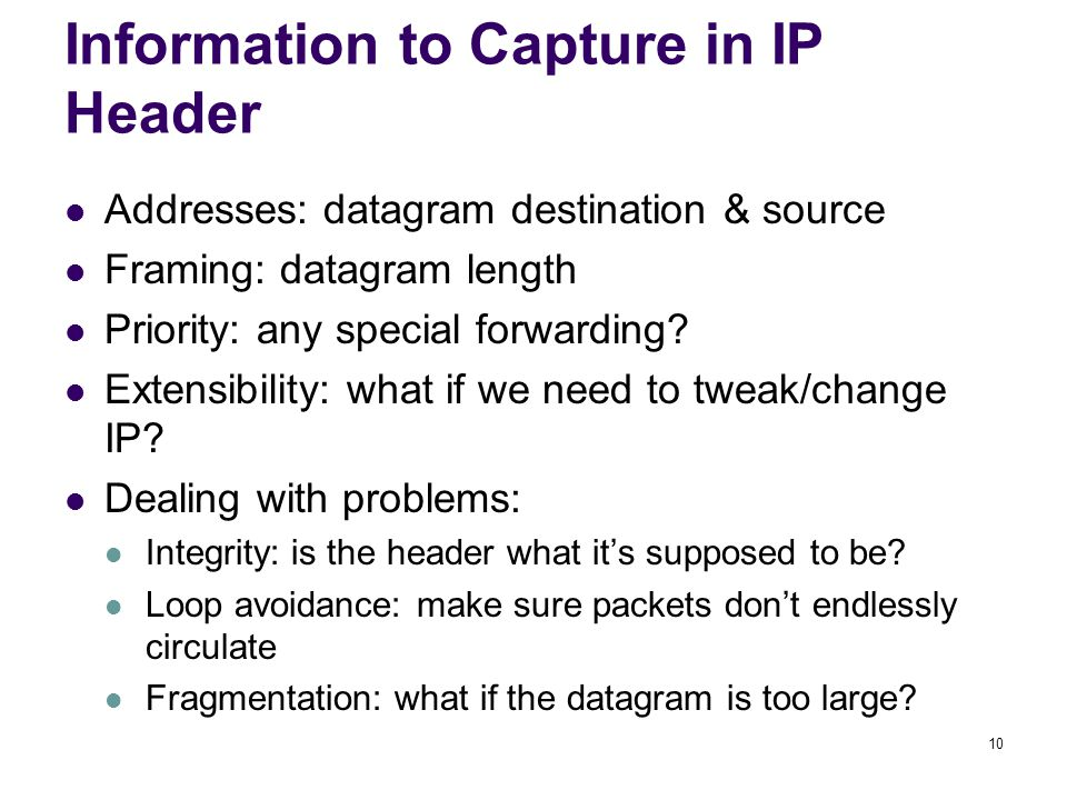 10 Information to Capture in IP Header Addresses: datagram destination & source Framing: datagram length Priority: any special forwarding? Extensibili