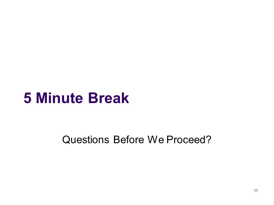 11 5 Minute Break Questions Before We Proceed?