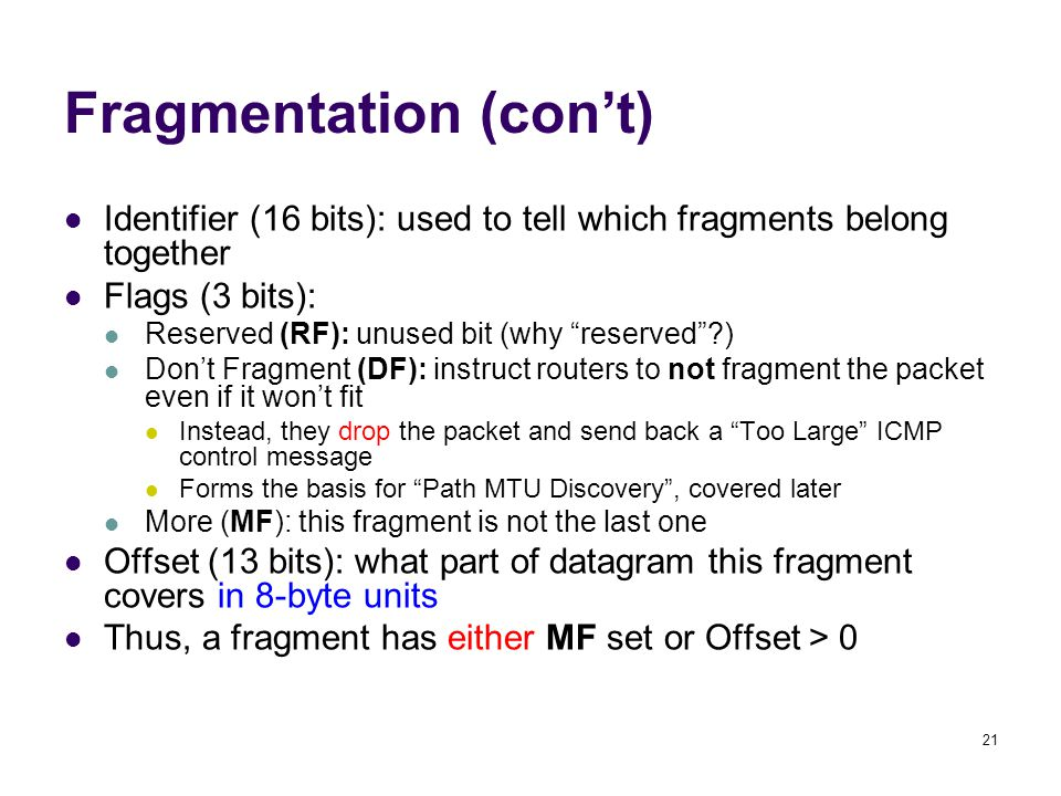"21 Identifier (16 bits): used to tell which fragments belong together Flags (3 bits): Reserved (RF): unused bit (why ""reserved""?) Don't Fragment (DF):"