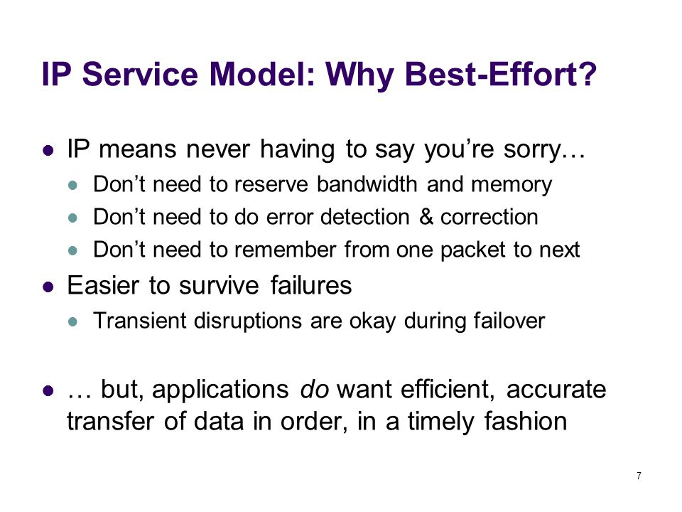 7 IP Service Model: Why Best-Effort? IP means never having to say you're sorry… Don't need to reserve bandwidth and memory Don't need to do error dete