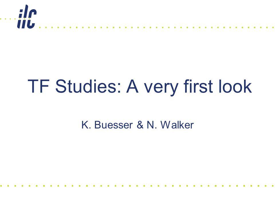 K. Buesser & N. Walker TF Studies: A very first look