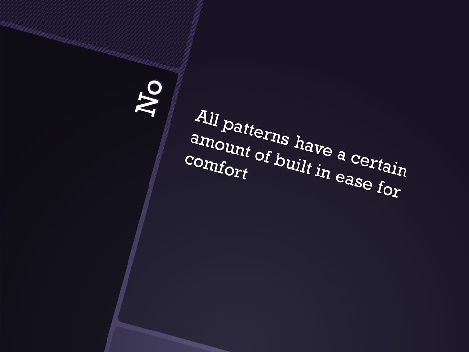 No All patterns have a certain amount of built in ease for comfort