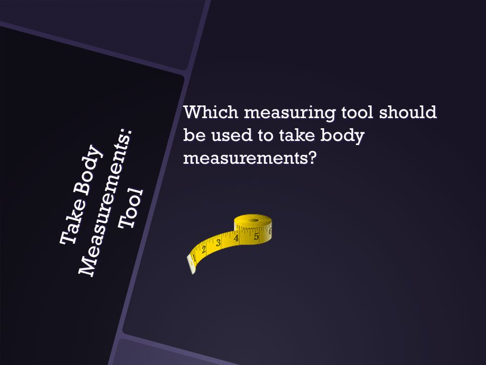 Take Body Measurements: Tool Which measuring tool should be used to take body measurements