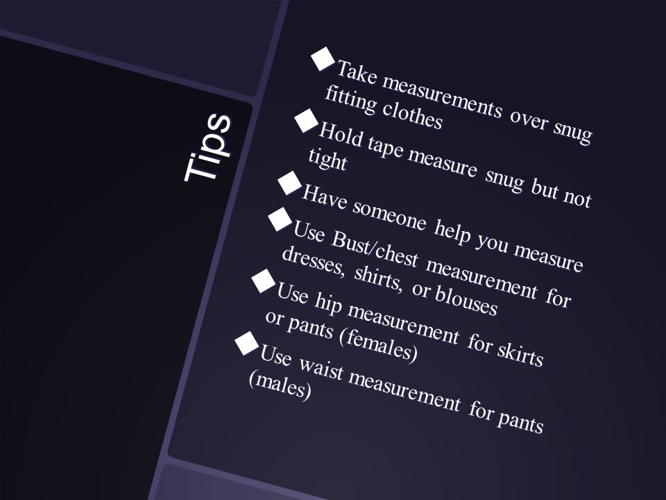 Tips  Take measurements over snug fitting clothes  Hold tape measure snug but not tight  Have someone help you measure  Use Bust/chest measurement for dresses, shirts, or blouses  Use hip measurement for skirts or pants (females)  Use waist measurement for pants (males)