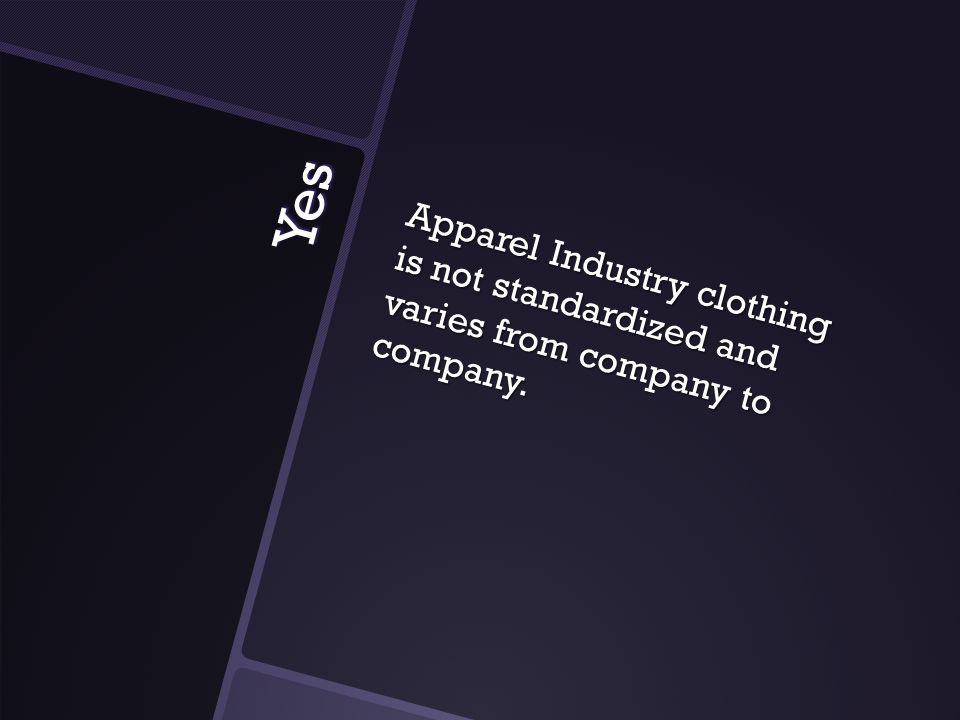 Yes Apparel Industry clothing is not standardized and varies from company to company.