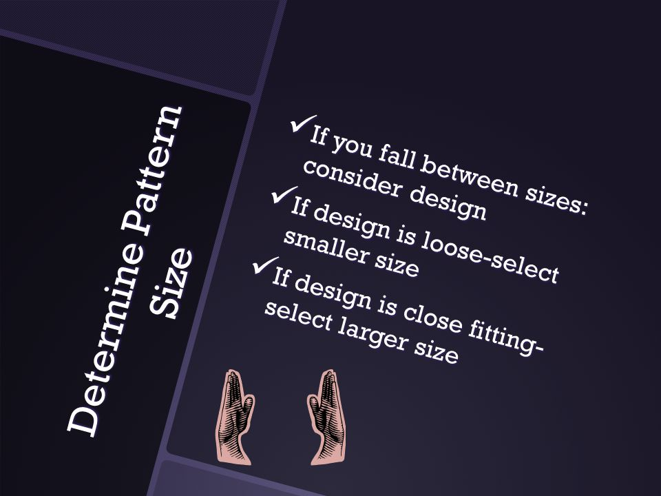 Determine Pattern Size If you fall between sizes: consider design If you fall between sizes: consider design If design is loose-select smaller size If design is loose-select smaller size If design is close fitting- select larger size If design is close fitting- select larger size