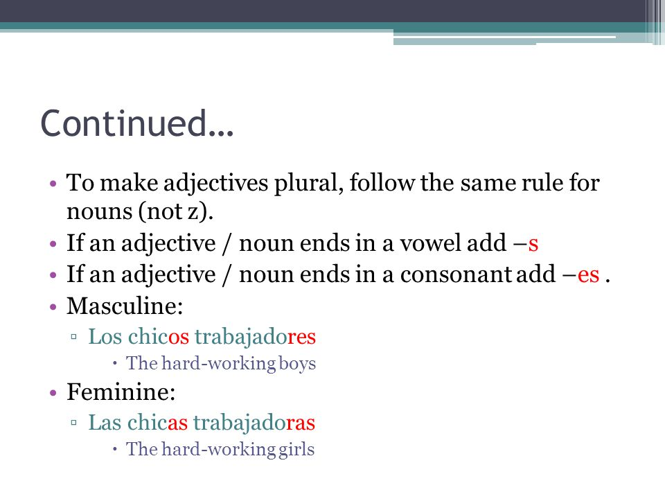 Continued… To make adjectives plural, follow the same rule for nouns (not z). If an adjective / noun ends in a vowel add –s If an adjective / noun end