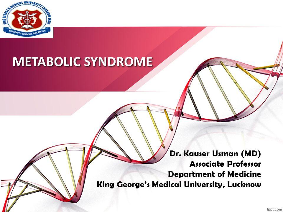 METABOLIC SYNDROME Dr. Kauser Usman (MD) Associate Professor Department of Medicine King George's Medical University, Lucknow