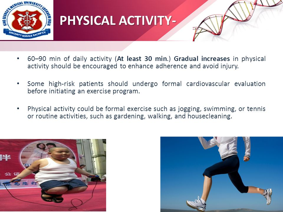 PHYSICAL ACTIVITY- 60–90 min of daily activity (At least 30 min.) Gradual increases in physical activity should be encouraged to enhance adherence and avoid injury.