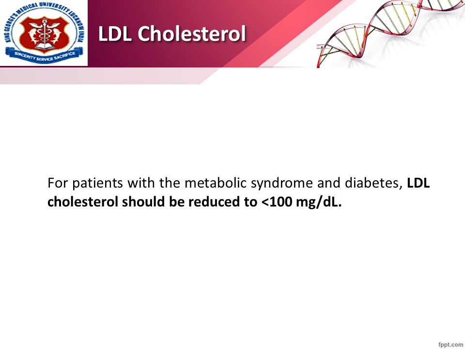 LDL Cholesterol For patients with the metabolic syndrome and diabetes, LDL cholesterol should be reduced to <100 mg/dL.