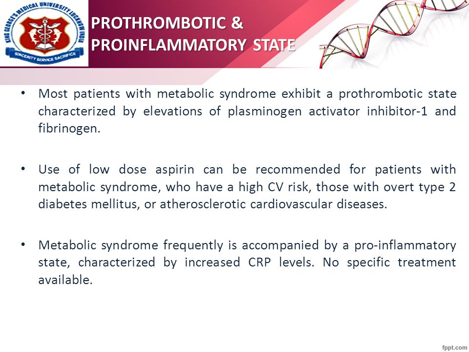 Most patients with metabolic syndrome exhibit a prothrombotic state characterized by elevations of plasminogen activator inhibitor-1 and fibrinogen.