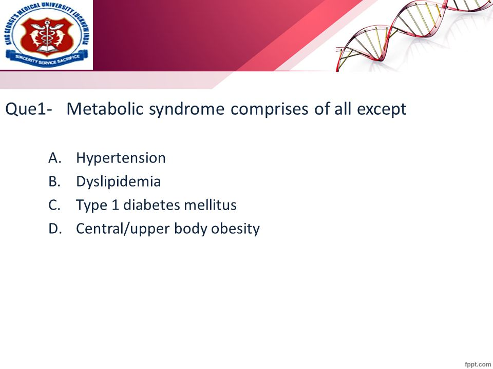 Que1- Metabolic syndrome comprises of all except A.Hypertension B.Dyslipidemia C.Type 1 diabetes mellitus D.Central/upper body obesity