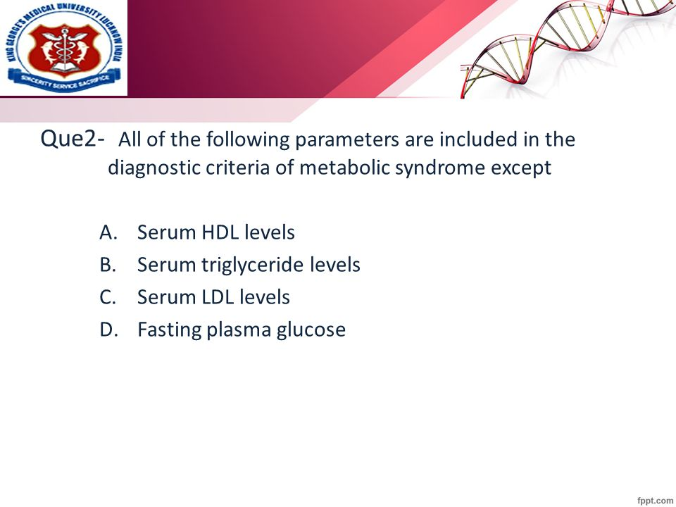 Que2- All of the following parameters are included in the diagnostic criteria of metabolic syndrome except A.Serum HDL levels B.Serum triglyceride lev