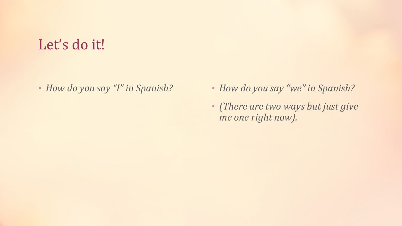 Let's do it. How do you say I in Spanish. How do you say we in Spanish.