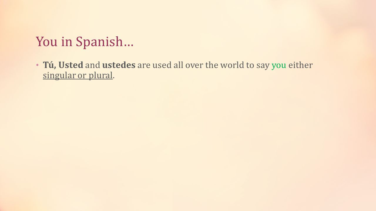 You in Spanish… Tú, Usted and ustedes are used all over the world to say you either singular or plural.