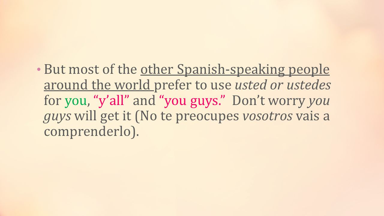 But most of the other Spanish-speaking people around the world prefer to use usted or ustedes for you, y'all and you guys. Don't worry you guys will get it (No te preocupes vosotros vais a comprenderlo).