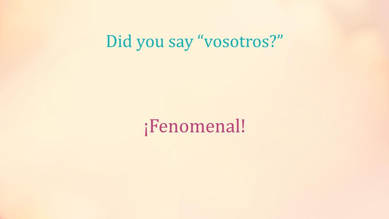 Did you say vosotros ¡Fenomenal!