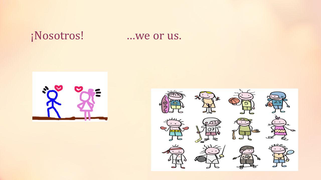 ¡Nosotros! …we or us.