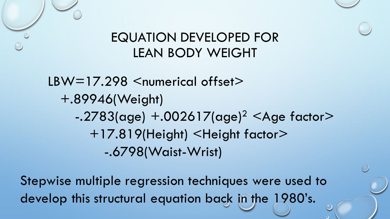 EQUATION DEVELOPED FOR LEAN BODY WEIGHT LBW=17.298 +.89946(Weight) -.2783(age) +.002617(age) 2 +17.819(Height) -.6798(Waist-Wrist) Stepwise multiple regression techniques were used to develop this structural equation back in the 1980's.