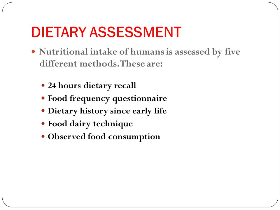 DIETARY ASSESSMENT Nutritional intake of humans is assessed by five different methods.
