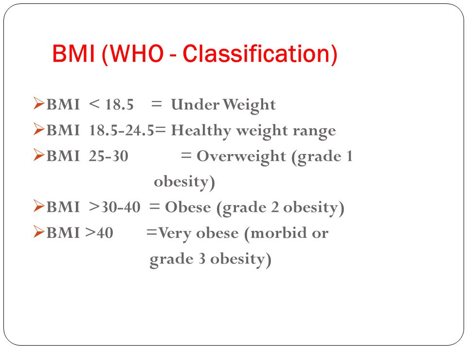 BMI (WHO - Classification)  BMI < 18.5 = Under Weight  BMI 18.5-24.5= Healthy weight range  BMI 25-30 = Overweight (grade 1 obesity)  BMI >30-40 = Obese (grade 2 obesity)  BMI >40 =Very obese (morbid or grade 3 obesity)