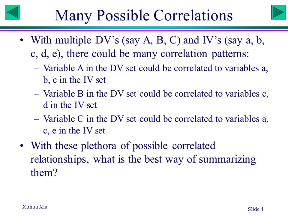 Xuhua Xia Slide 4 Many Possible Correlations With multiple DV's (say A, B, C) and IV's (say a, b, c, d, e), there could be many correlation patterns: