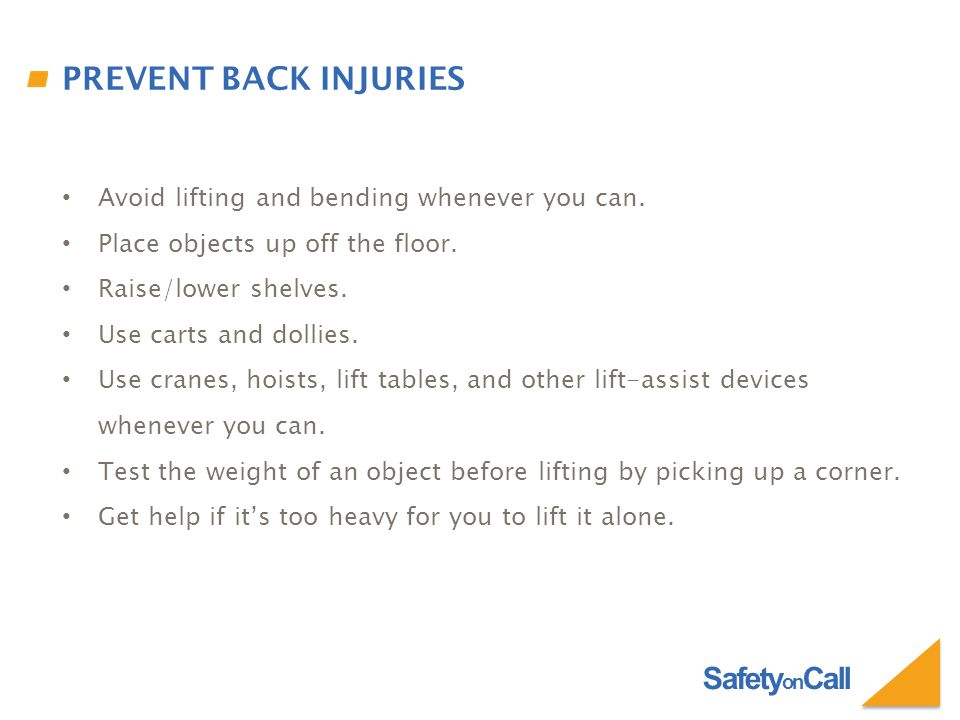 Safety on Call PREVENT BACK INJURIES Avoid lifting and bending whenever you can. Place objects up off the floor. Raise/lower shelves. Use carts and do