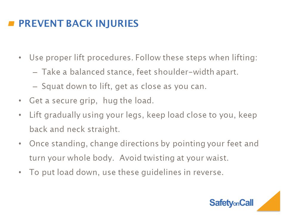 Safety on Call PREVENT BACK INJURIES Use proper lift procedures. Follow these steps when lifting: – Take a balanced stance, feet shoulder-width apart.
