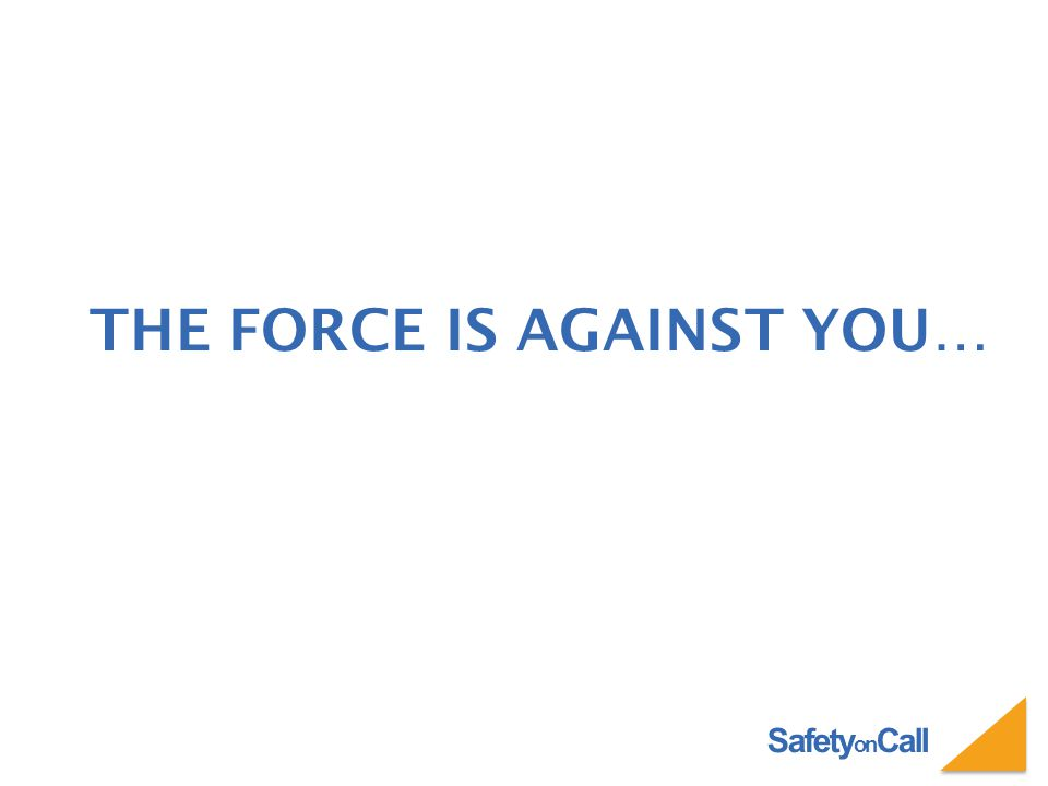 Safety on Call THE FORCE IS AGAINST YOU…