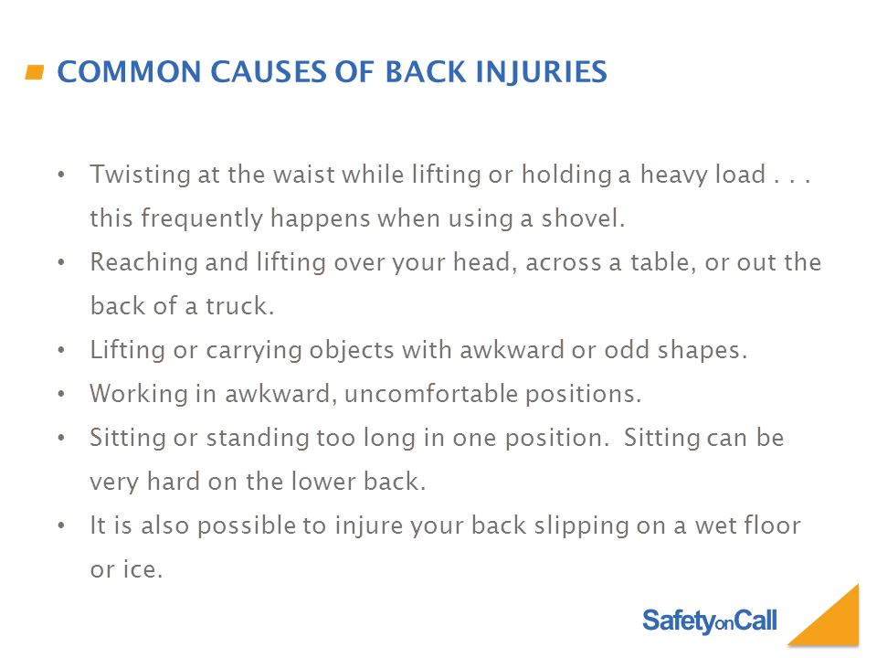 Safety on Call COMMON CAUSES OF BACK INJURIES Twisting at the waist while lifting or holding a heavy load... this frequently happens when using a shov