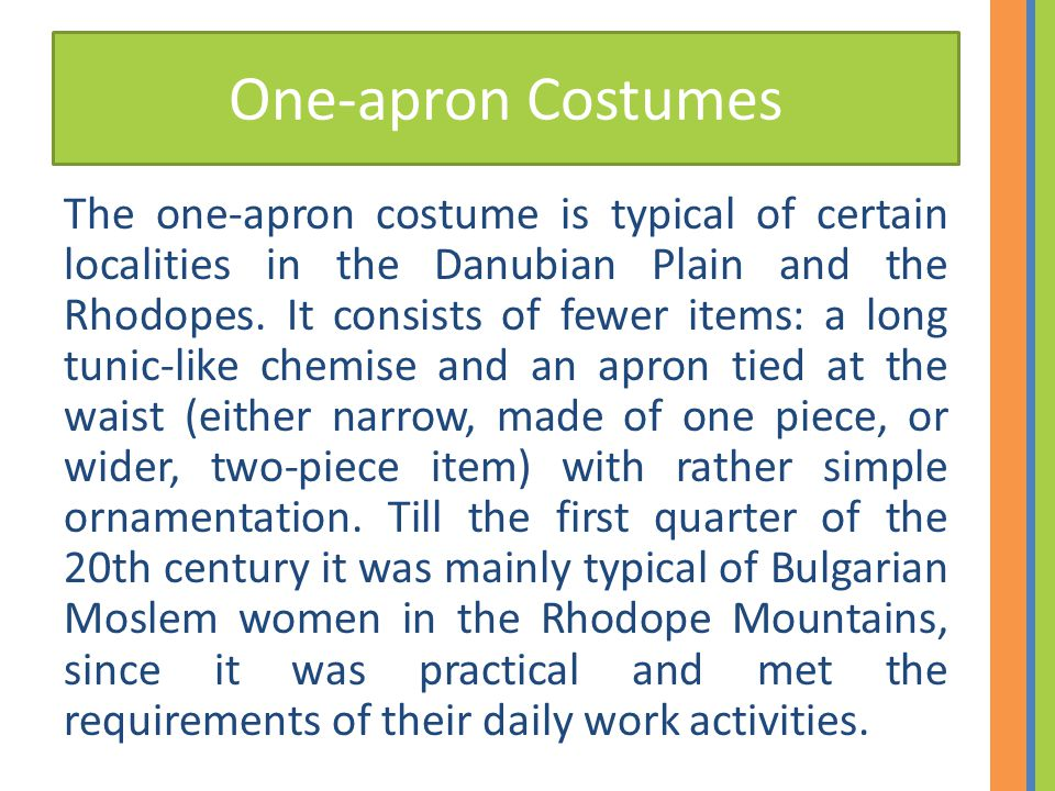 One-apron Costumes The one-apron costume is typical of certain localities in the Danubian Plain and the Rhodopes. It consists of fewer items: a long t