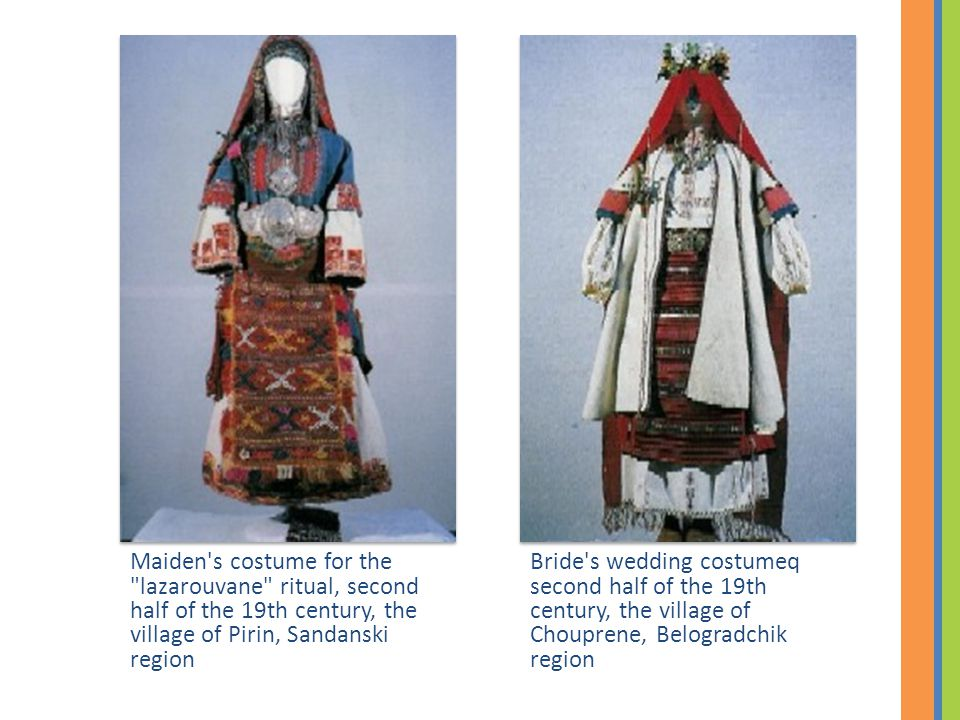 Bride s wedding costumeq second half of the 19th century, the village of Chouprene, Belogradchik region Maiden s costume for the lazarouvane ritual, second half of the 19th century, the village of Pirin, Sandanski region