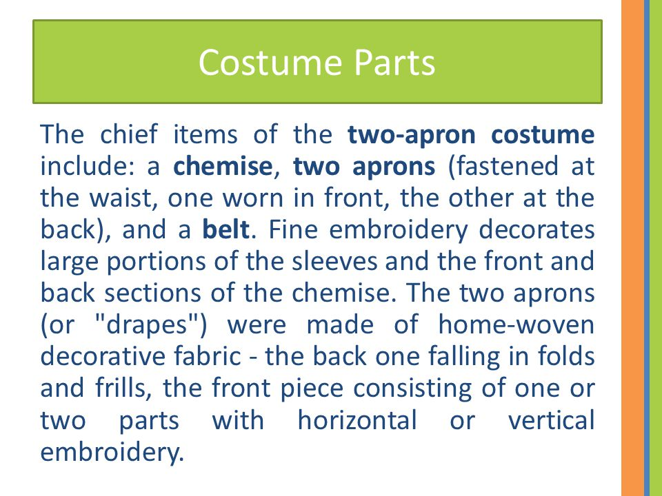 Costume Parts The chief items of the two-apron costume include: a chemise, two aprons (fastened at the waist, one worn in front, the other at the back), and a belt.