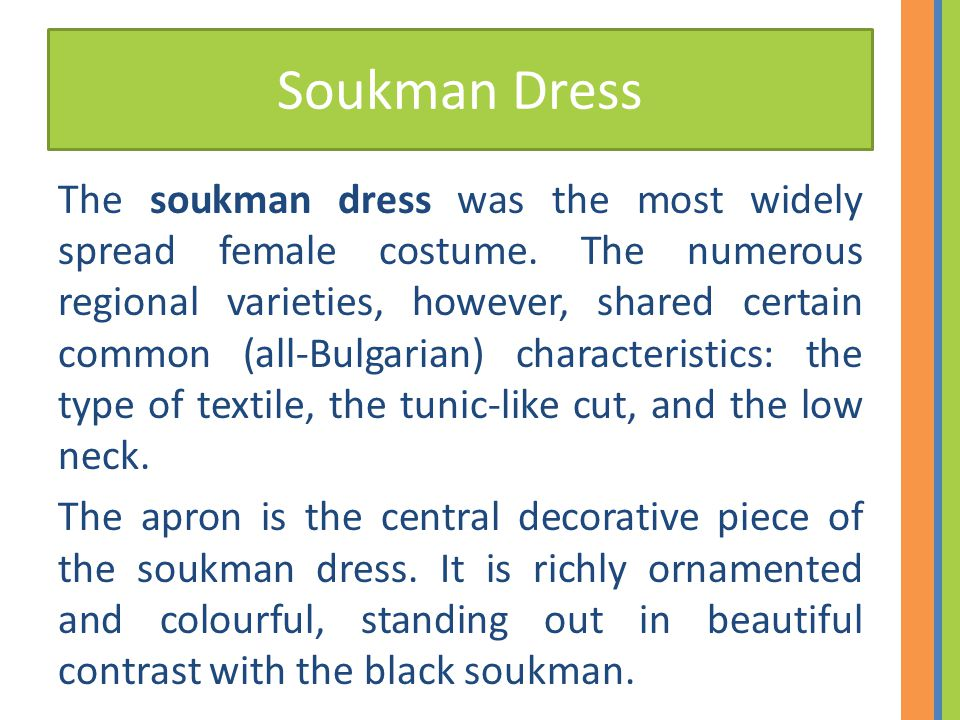 Soukman Dress The soukman dress was the most widely spread female costume. The numerous regional varieties, however, shared certain common (all-Bulgar