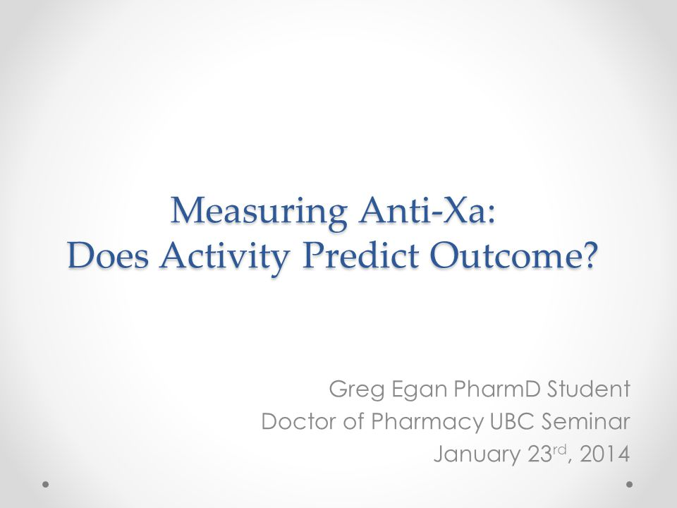 Measuring Anti-Xa: Does Activity Predict Outcome? Greg Egan PharmD Student Doctor of Pharmacy UBC Seminar January 23 rd, 2014