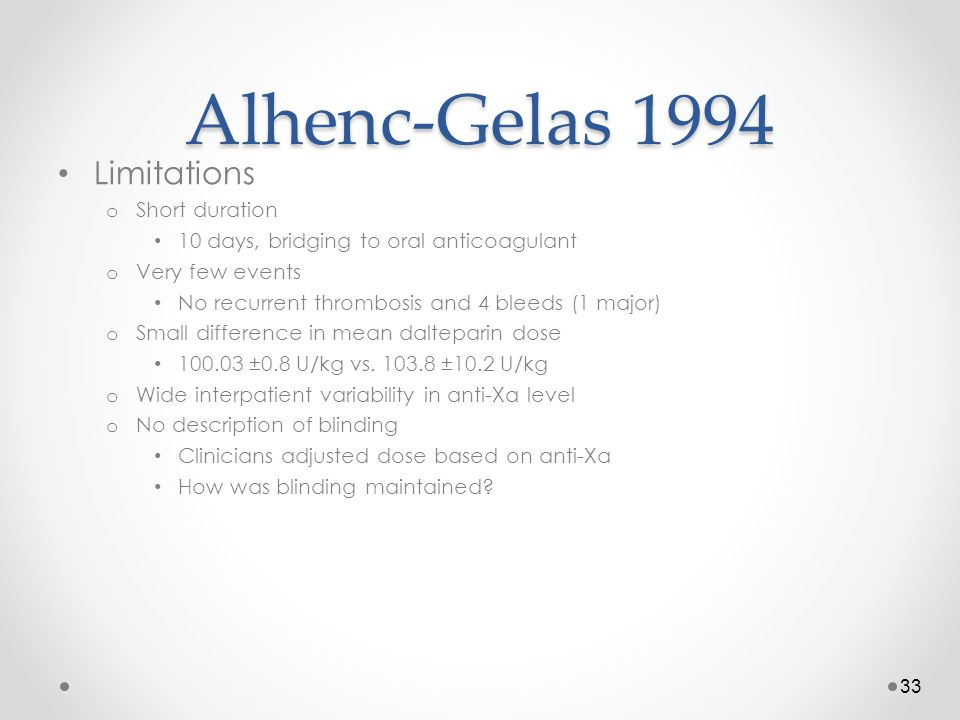 Alhenc-Gelas 1994 Limitations o Short duration 10 days, bridging to oral anticoagulant o Very few events No recurrent thrombosis and 4 bleeds (1 major