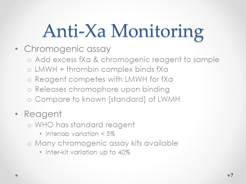 Anti-Xa Monitoring Chromogenic assay o Add excess fXa & chromogenic reagent to sample o LMWH + thrombin complex binds fXa o Reagent competes with LMWH