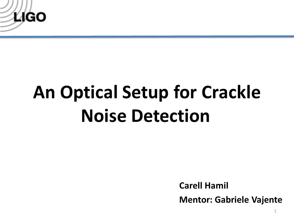 An Optical Setup for Crackle Noise Detection Carell Hamil Mentor: Gabriele Vajente 1