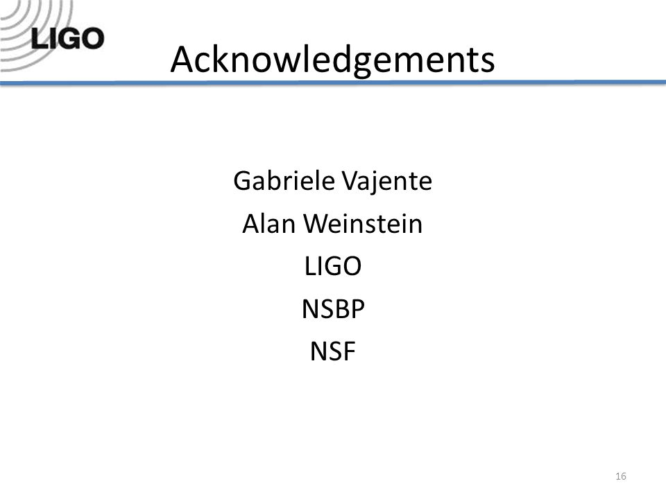 Acknowledgements Gabriele Vajente Alan Weinstein LIGO NSBP NSF 16