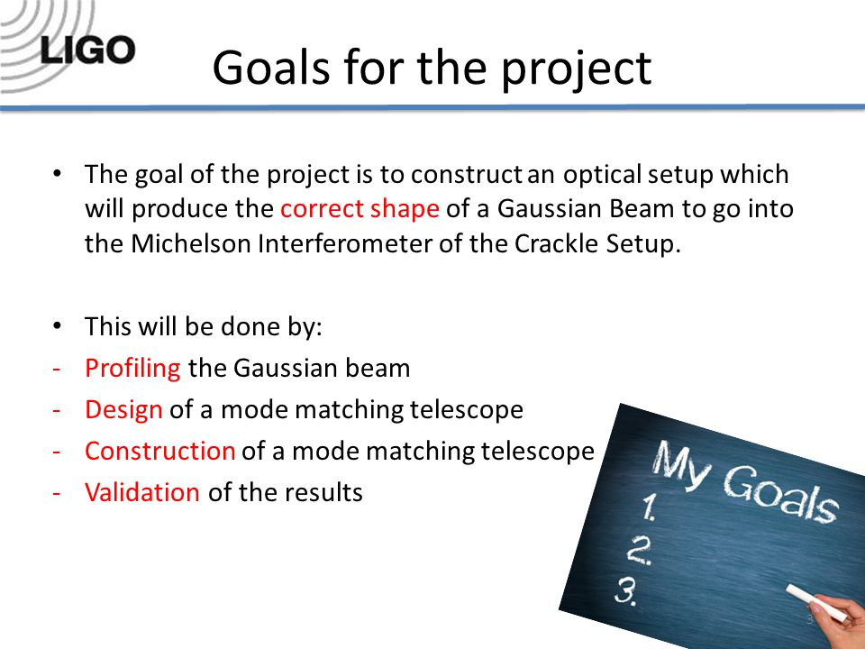 Goals for the project The goal of the project is to construct an optical setup which will produce the correct shape of a Gaussian Beam to go into the Michelson Interferometer of the Crackle Setup.
