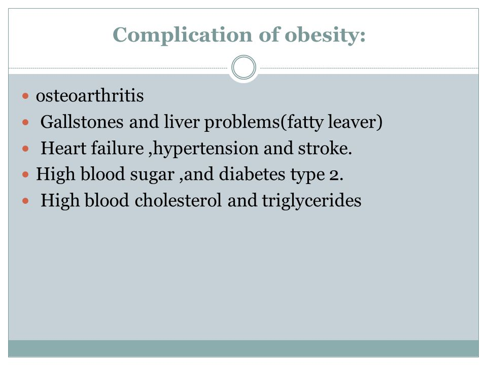 Complication of obesity: osteoarthritis Gallstones and liver problems(fatty leaver) Heart failure,hypertension and stroke. High blood sugar,and diabet